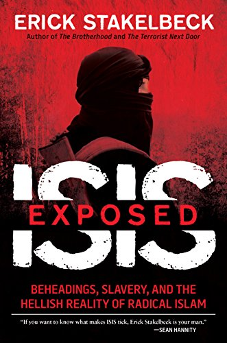 ISIS Exposed: Beheadings, Slavery, and the Hellish: Stakelbeck, Erick
