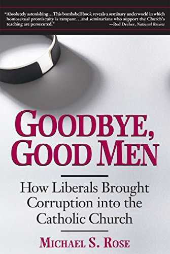 Goodbye, Good Men: How Liberals Brought Corruption Into the Catholic Church: Rose, Michael S.