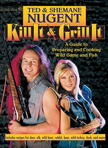 Kill it & Grill it: A Guide to Preparing and Cooking Wild Game and Fish: Shemane Nugent; Ted ...