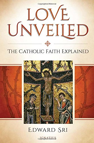 Love Unveiled: The Catholic Faith Explained: Edward Sri