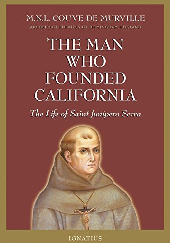 The Man Who Founded California: The Life of Saint Junipero Serra: M. N. L. Couve de Murville