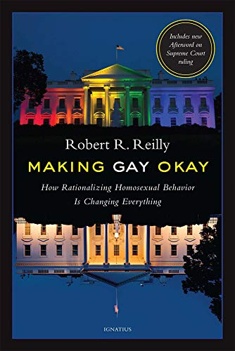 Making Gay Okay: How Rationalizing Homosexual Behavior Is Changing Everything: Robert R. Reilly