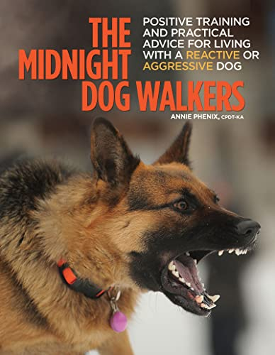 The Midnight Dog Walkers: Positive Training and Practical Advice for Living with Reactive and ...