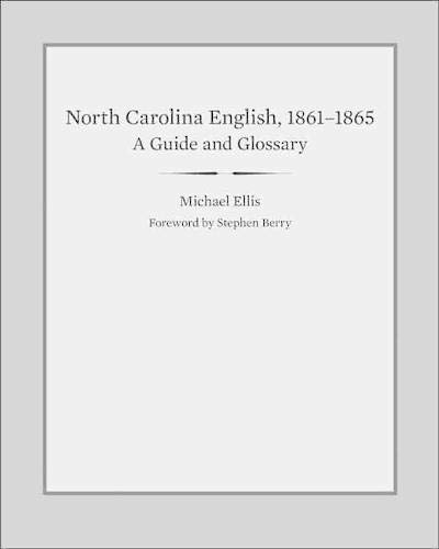 North Carolina English, 1861-1865 - A Guide and Glossary: Michael E. Ellis