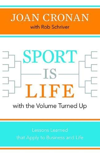 Sport is Life with the Volume Turned Up: Lessons Learned That Apply to Business and Life: Joan ...