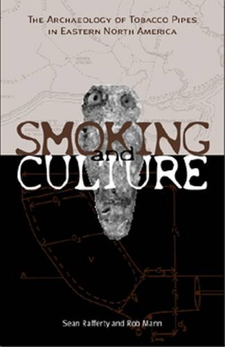 Smoking and Culture: The Archaeology of Tobacco Pipes in Eastern North America: Sean M. Rafferty