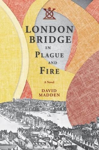London Bridge in Plague and Fire: A Novel: David Madden