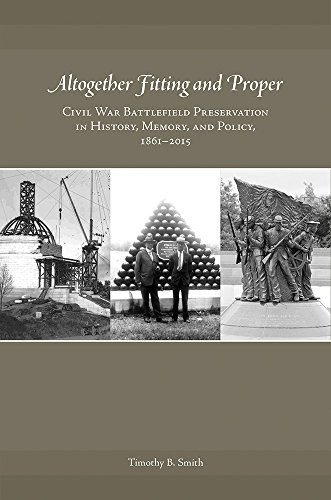Altogether Fitting and Proper: Civil War Battlefield Preservation in History, Memory, and Policy, ...
