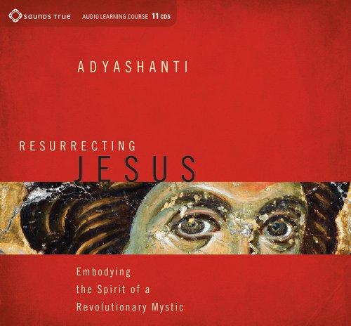Resurrecting Jesus: Embodying the Spirit of a Revolutionary Mystic: Adyashanti