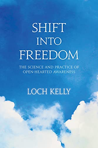 Shift into Freedom: The Science and Practice of Openhearted Awareness: Loch Kelly