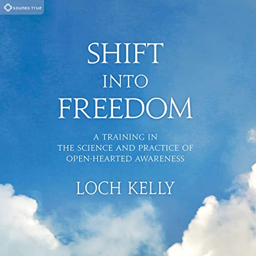 Shift into Freedom: A Training in the Science and Practice of Openhearted Awareness: Loch Kelly