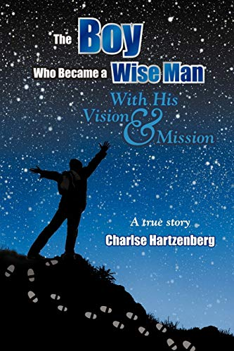 The Boy Who Became a Wise Man: With His Vision and Mission: Charlse Hartzenberg