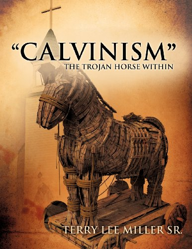CALVINISM THE TROJAN HORSE WITHIN: TERRY LEE MILLER SR.