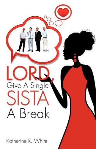 Lord, Give A Single Sista A Break: Katherine R. White