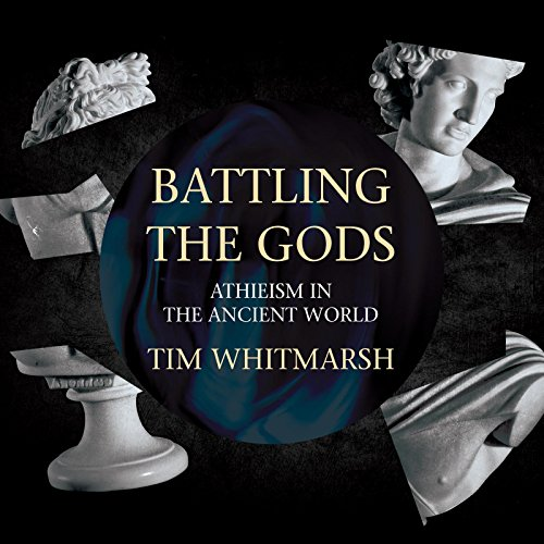 Battling the Gods: Atheism in the Ancient World: Whitmarsh, Tim