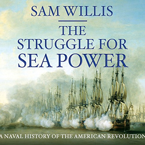 The Struggle for Sea Power: Naval History of the American Revolution (Compact Disc): Sam Willis