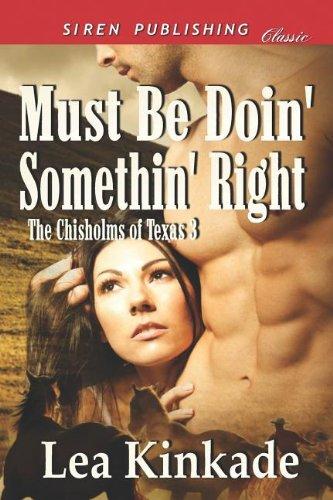 Must Be Doin Somethin Right The Chisholms of Texas 3 (Siren Publishing Classic): Lea Kinkade