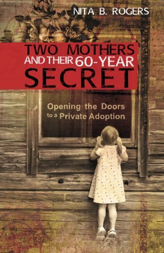 Two Mothers and Their 60-Year Secret: Opening the Doors to a Private Adoption: Rogers, Nita B.