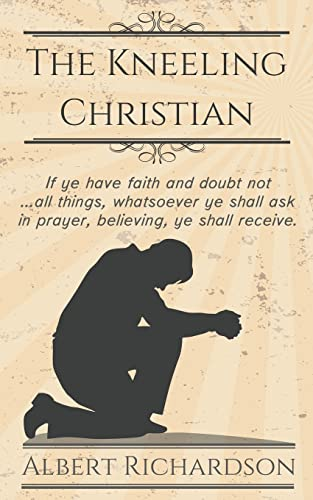 9781622453290: The Kneeling Christian: If ye have faith and doubt not ... all things, whatsoever ye shall ask in prayer, believing, ye shall receive.