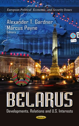 Belarus: Developments, Relations and U.S. Interests (European Political, Economic, and Security ...