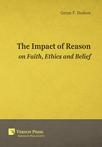 The Impact Of Reason On Faith, Ethics And Belief (Vernon Series in Philosophy): Geran F. Dodson