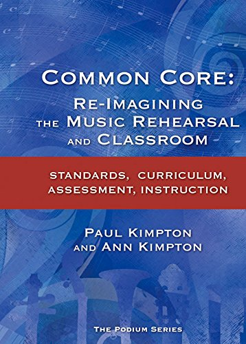 Common Core: Re-Imagining the Music Rehearsal and Classroom; Standards, Curriculum, Assessment, ...