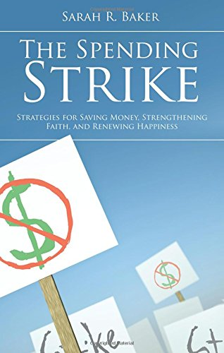 The Spending Strike: Strategies for Saving Money, Strengthening Faith, and Renewing Happiness: ...