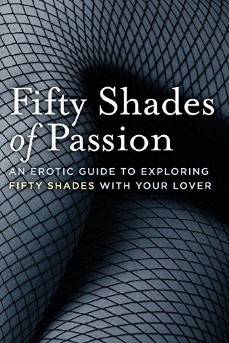 Fifty Shades of Passion An Erotic Guide to Exploring Fifty Shades with Your Lover