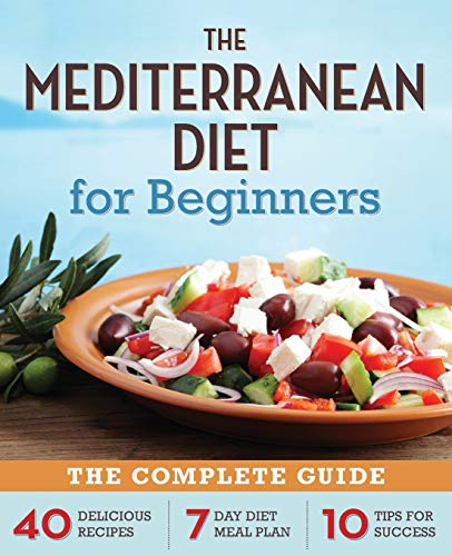 The Mediterranean Diet for Beginners: The Complete Guide: 40 Delicious Recipes, 7 Day Diet Meal Plan, 10 Tips for Success