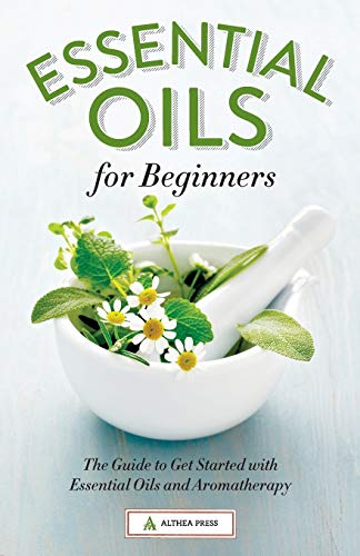 Essential Oils for Beginners: The Guide to Get Started with Essential Oils and Aromatherapy: Press,...