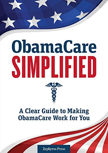Obamacare Simplified A Clear Guide to Making Obamacare Work for You: Zephyros Press