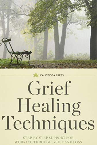 Grief Healing Techniques: Step-By-Step Support for Working: Calistoga Press