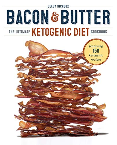 Bacon & Butter: The Ultimate Ketogenic Diet Cookbook: Richoux, Celby