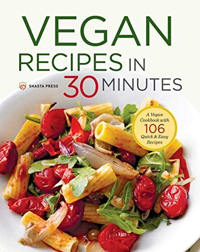Vegan Recipes in 30 Minutes: A Vegan Cookbook with 106 Quick & Easy Recipes: Shasta Press