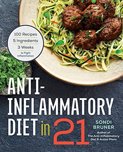 Anti-Inflammatory Diet in 21: 100 Recipes, 5 Ingredients, and 3 Weeks to Fight Inflammation: Sondi ...