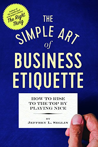 The Simple Art of Business Etiquette: How to Rise to the Top by Playing Nice: Jeffrey L. Seglin