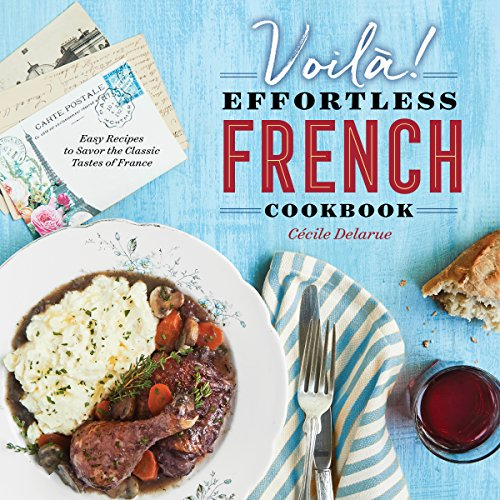 Voilà!: The Effortless French Cookbook: Easy Recipes to Savor the Classic Tastes of France: ...