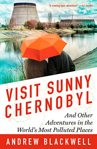 Visit Sunny Chernobyl: And Other Adventures in the World's Most Polluted Places: Blackwell, ...
