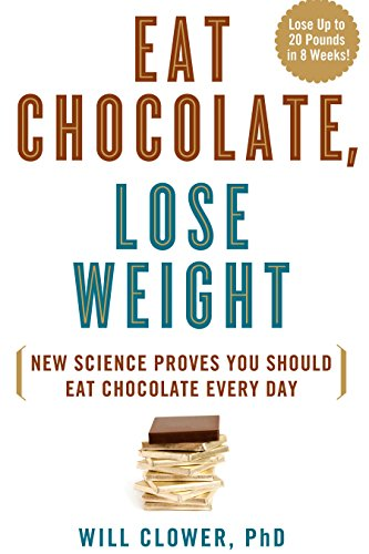 Eat Chocolate, Lose Weight: The Science-Based Diet for Chocolate Lovers: Clower; Will PhD