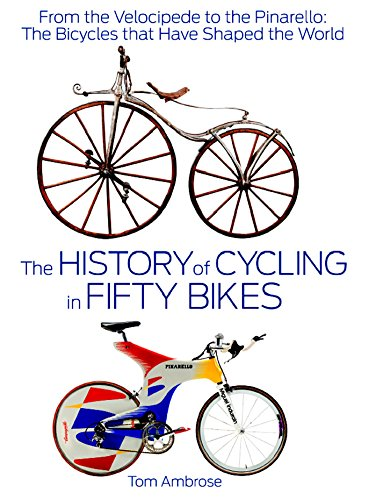 The History of Cycling in Fifty Bikes: From the Velocipede to the Pinarello: The Bicycles That Have...