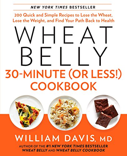 Wheat Belly 30-Minute (Or Less!) Cookbook: 200 Quick and Simple Recipes to Lose the Wheat, Lose t...