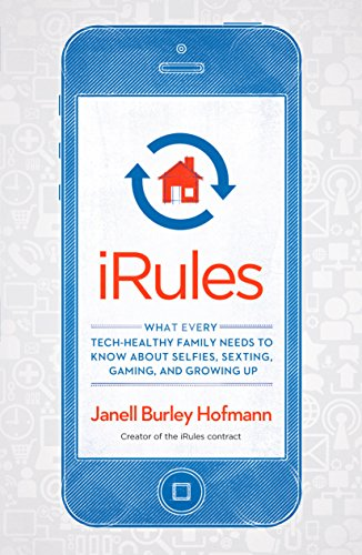 iRules: What Every Tech-Healthy Family Needs to Know about Selfies, Sexting, Gaming, and Growing Up...