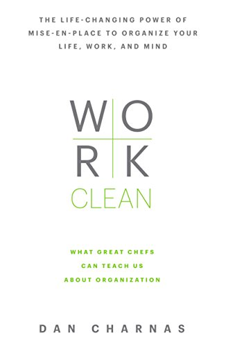 Work Clean: The life-changing power of mise-en-place to organize your life, work, and mind: Charnas...