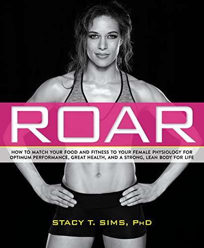 9781623366865: Roar: How to Match Your Food and Fitness to Your Unique Female Physiology for Optimum Performance, Great Health, and a Strong, Lean Body for Life