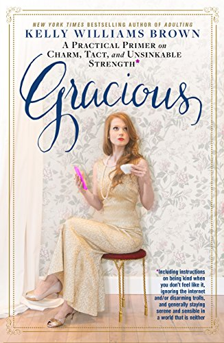 9781623367978: Gracious: A Practical Primer on Charm, Tact, and Unsinkable Strength: Including instructions on being kind when you don't feel like it, ignoring the ... and sensible in a world that is neither