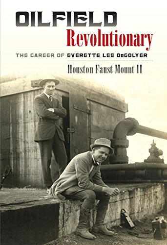 Oilfield Revolutionary: The Career of Everette Lee DeGolyer (Kenneth E. Montague Series in Oil and ...