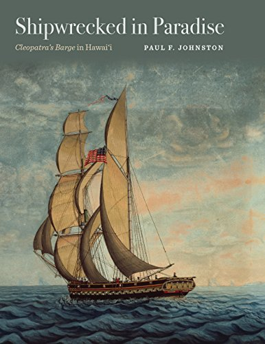 Shipwrecked in Paradise: Cleopatra's Barge in Hawai'i: Johnston, Paul F.