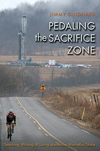 Pedaling the Sacrifice Zone: Teaching, Writing, and Living above the Marcellus Shale (The Seventh ...