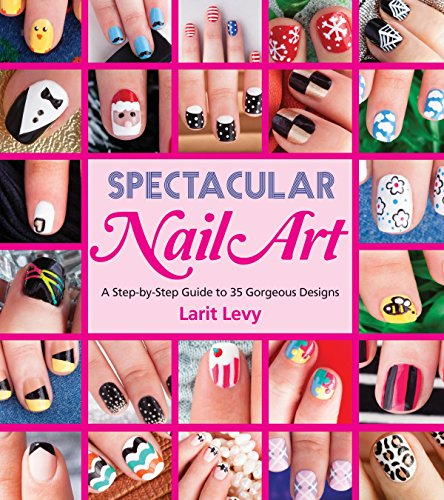 Spectacular Nail Art: A Step-by-Step Guide to 35 Gorgeous Designs: Levy, Larit