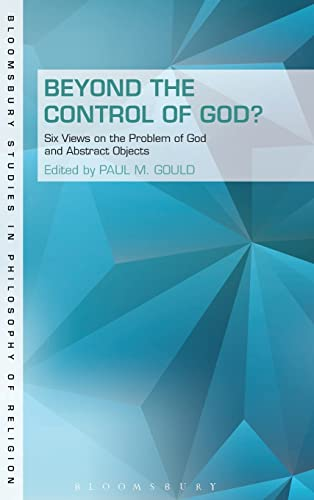 9781623565411: Beyond the Control of God?: Six Views on The Problem of God and Abstract Objects (Bloomsbury Studies in Philosophy of Religion)